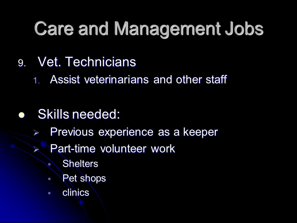 Care and Management Jobs 9. Vet. Technicians 1. Assist veterinarians and other staff Skills needed: Skills needed: Previous experience as a keeper Pre