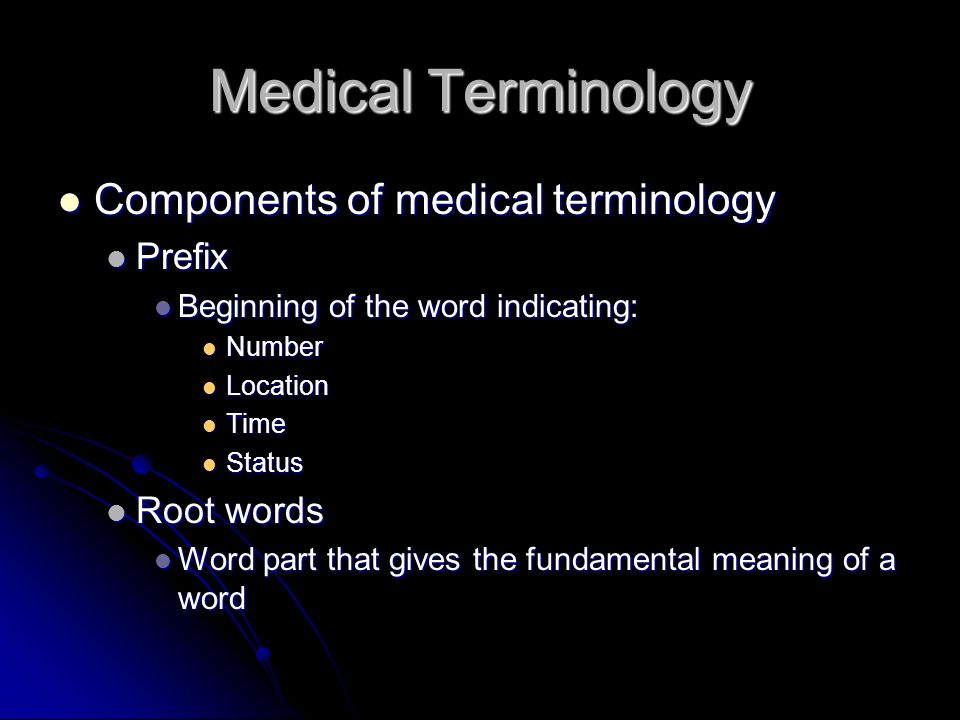 Medical Terminology Components of medical terminology Components of medical terminology Prefix Prefix Beginning of the word indicating: Beginning of t