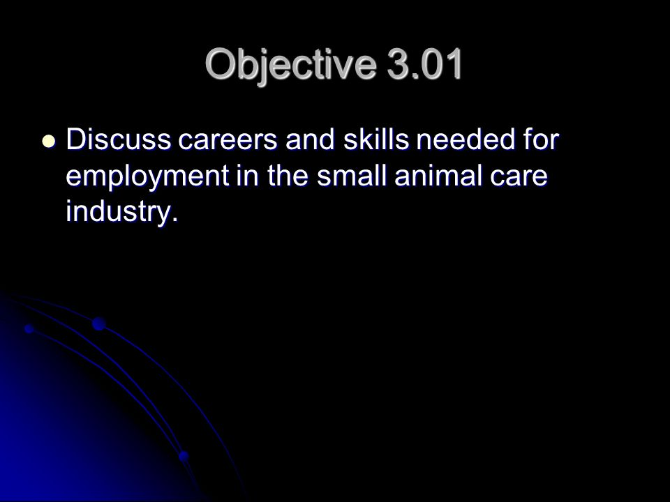 Objective 3.01 Discuss careers and skills needed for employment in the small animal care industry. Discuss careers and skills needed for employment in