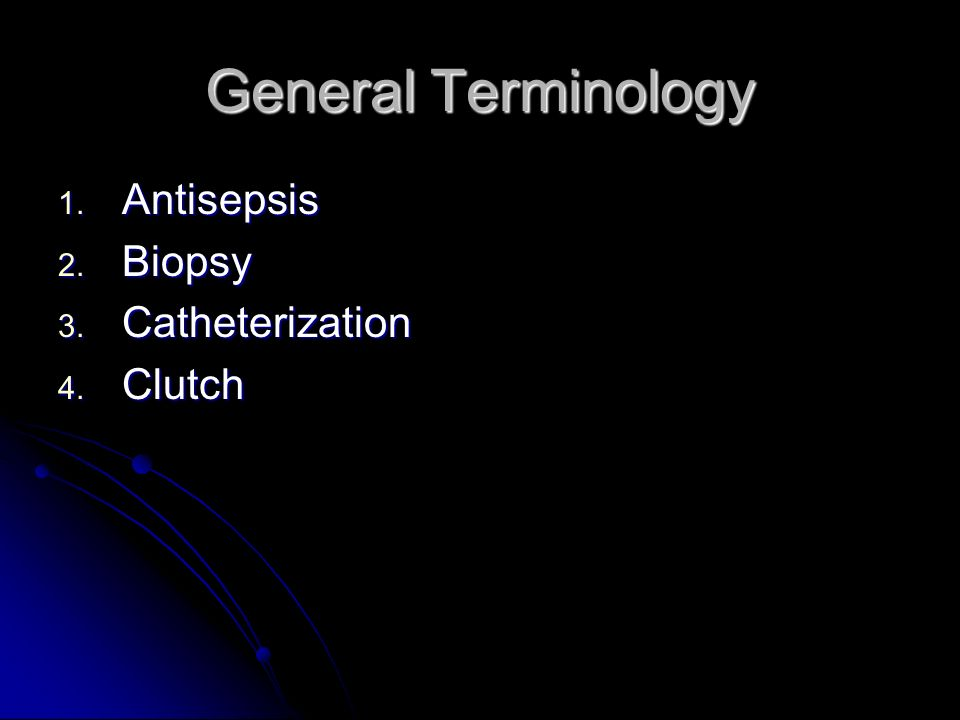General Terminology 1. Antisepsis 2. Biopsy 3. Catheterization 4. Clutch
