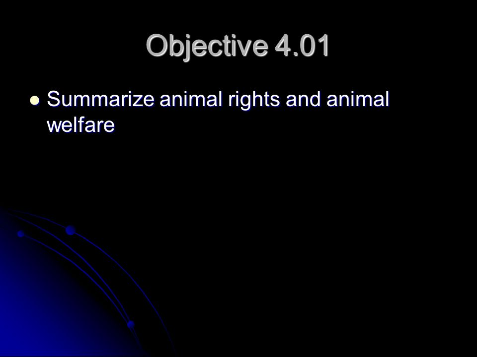Objective 4.01 Summarize animal rights and animal welfare Summarize animal rights and animal welfare