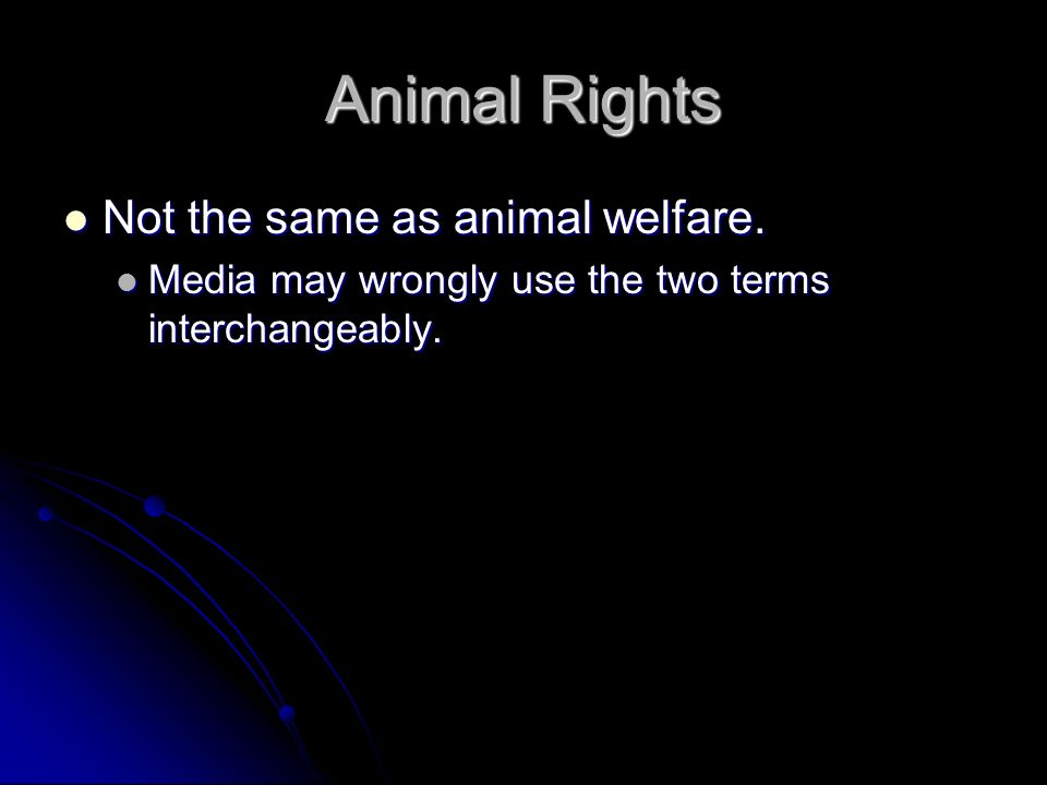 Animal Rights Not the same as animal welfare. Not the same as animal welfare. Media may wrongly use the two terms interchangeably. Media may wrongly u