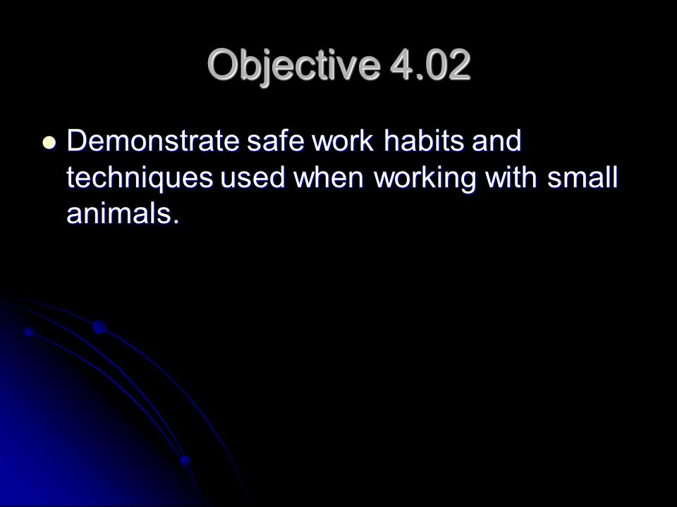 Objective 4.02 Demonstrate safe work habits and techniques used when working with small animals. Demonstrate safe work habits and techniques used when