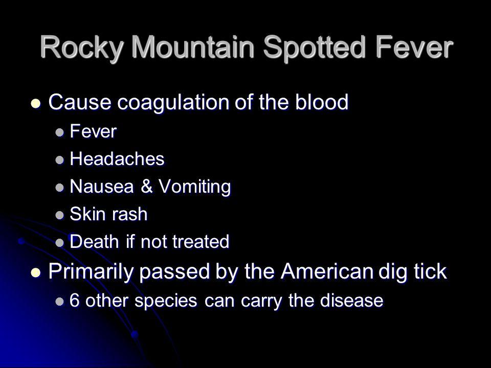 Rocky Mountain Spotted Fever Cause coagulation of the blood Cause coagulation of the blood Fever Fever Headaches Headaches Nausea & Vomiting Nausea &