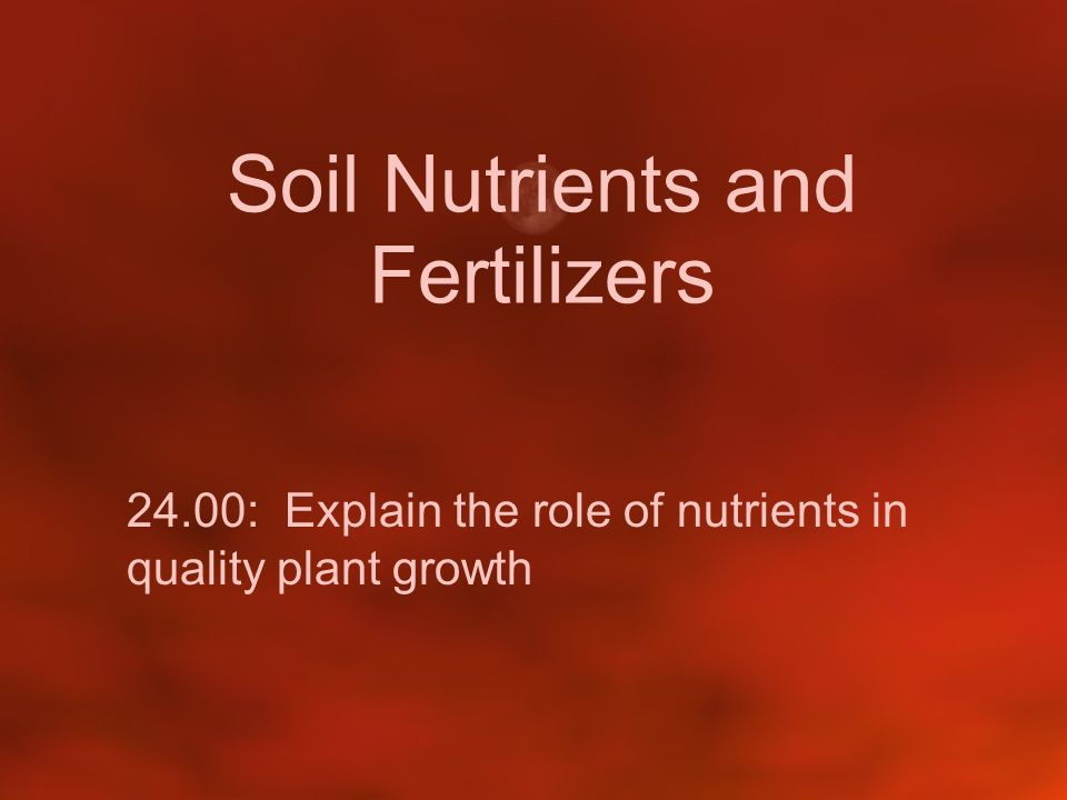 Soil Nutrients and Fertilizers 24.00: Explain the role of nutrients in quality plant growth