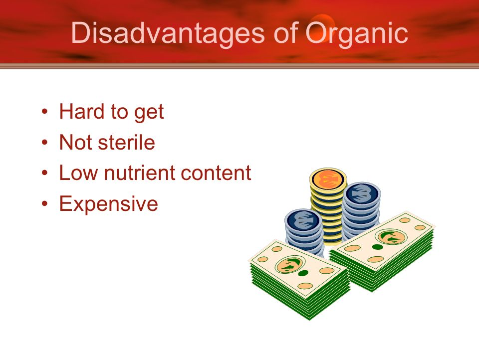 Disadvantages of Organic Hard to get Not sterile Low nutrient content Expensive
