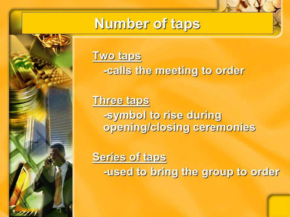 Number of taps One Tap –Tells members to be seated –Used after passing or rejecting a main motion –Used after the announcement that the meeting is adjourned