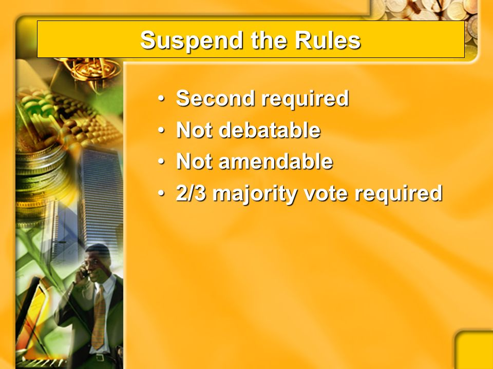 Suspend the Rules Used to allow the chapter to act in a way that would be against the rules of parliamentary law or the constitutional laws of the organizationUsed to allow the chapter to act in a way that would be against the rules of parliamentary law or the constitutional laws of the organization –budgets issues –2/3 or majority votes