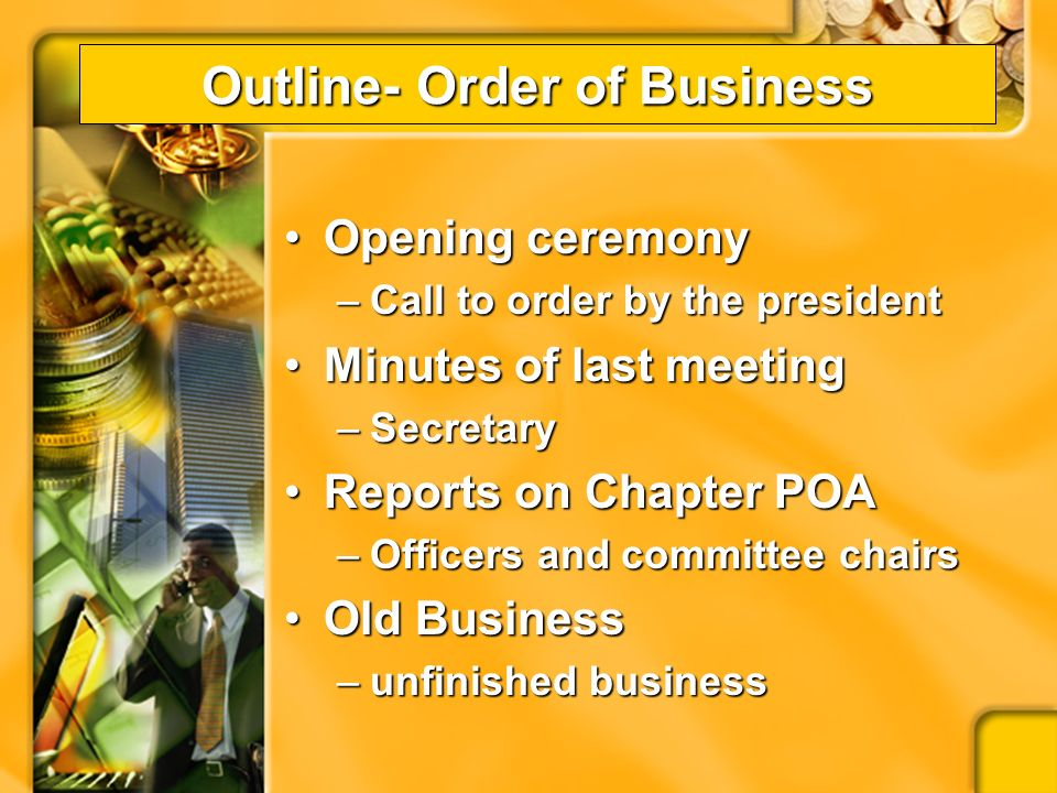 Business Meetings Order of Business (Agenda)Order of Business (Agenda) –Keeps the meeting moving forward –An agenda or outline of what will take place –Framework for the development of a good business meeting
