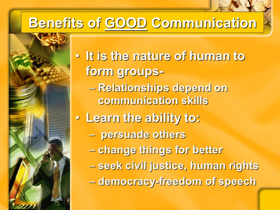 Benefits of GOOD Communication One of the most important factors in determining career successOne of the most important factors in determining career success Oral communications always one of top skills demanded by employer- what occupation doesn t need it Oral communications always one of top skills demanded by employer- what occupation doesn t need it.