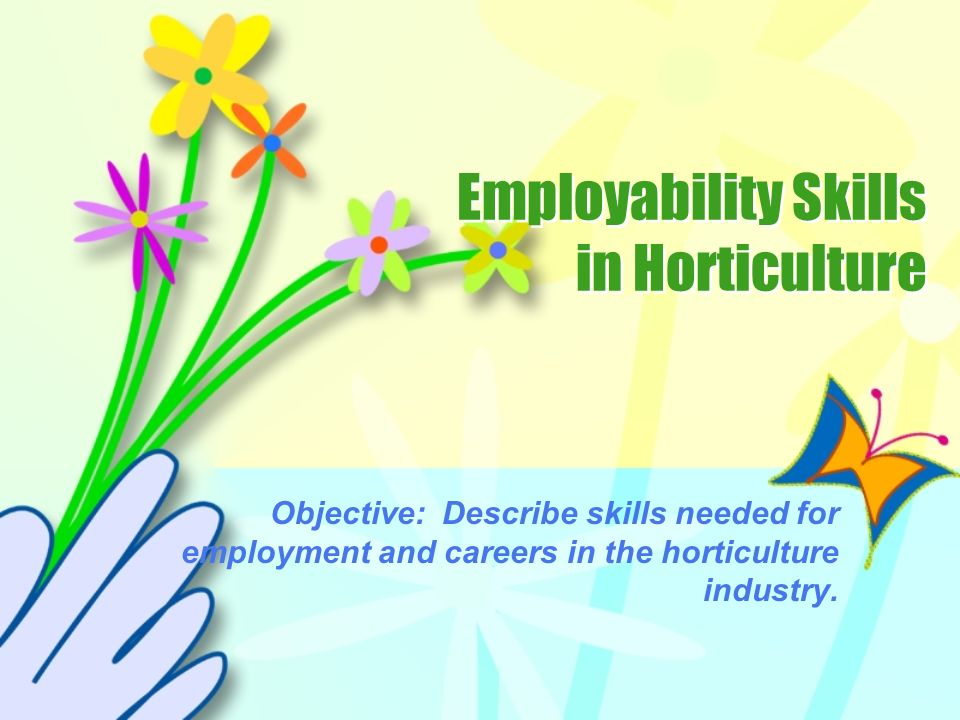 Employability Skills in Horticulture Objective: Describe skills needed for employment and careers in the horticulture industry.