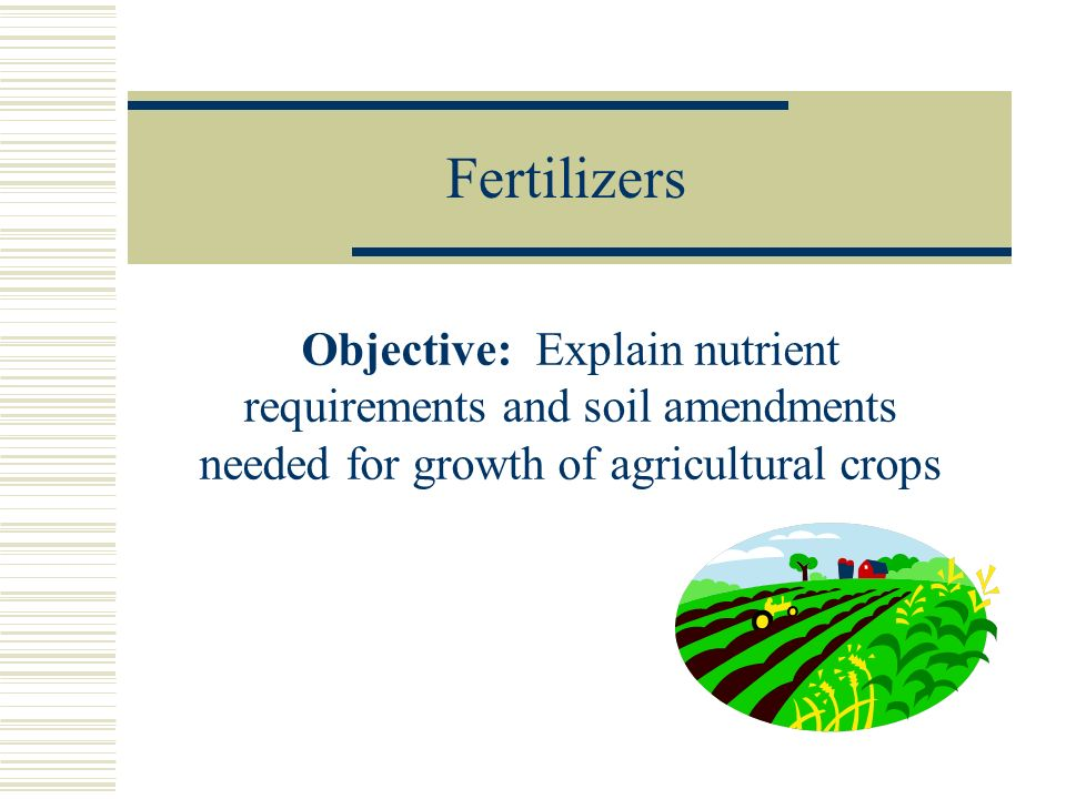 Fertilizers Objective: Explain nutrient requirements and soil amendments needed for growth of agricultural crops