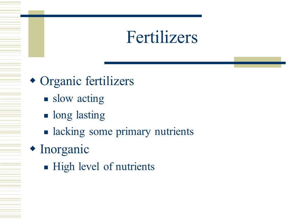 Fertilizers Organic fertilizers slow acting long lasting lacking some primary nutrients Inorganic High level of nutrients