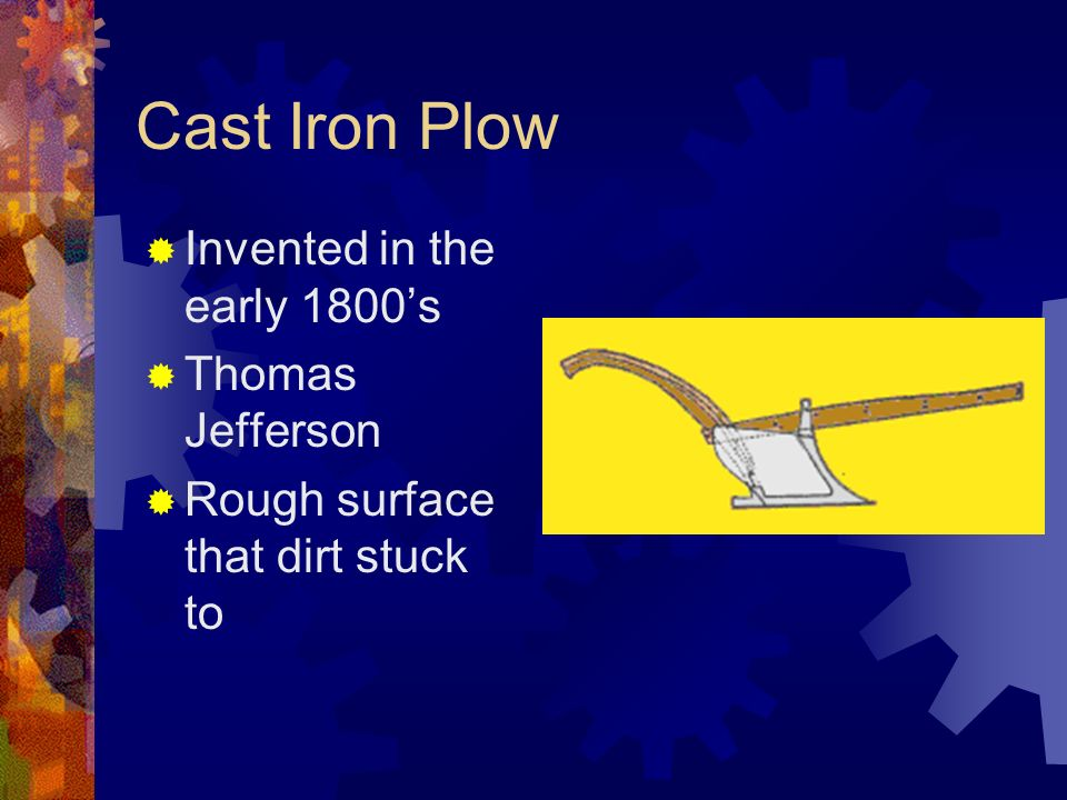 Cast Iron Plow Invented in the early 1800s Thomas Jefferson Rough surface that dirt stuck to
