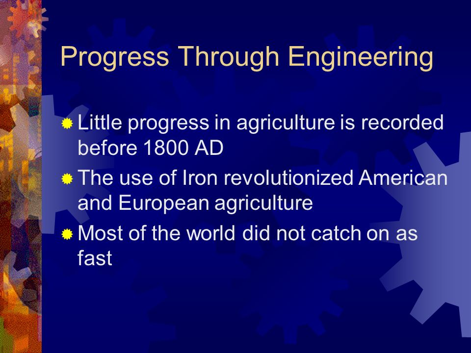 Progress Through Engineering Little progress in agriculture is recorded before 1800 AD The use of Iron revolutionized American and European agriculture Most of the world did not catch on as fast