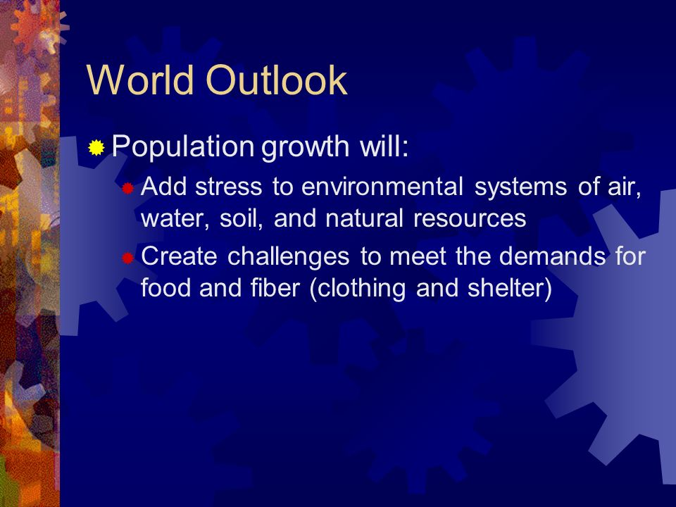 World Outlook Population growth will: Add stress to environmental systems of air, water, soil, and natural resources Create challenges to meet the demands for food and fiber (clothing and shelter)