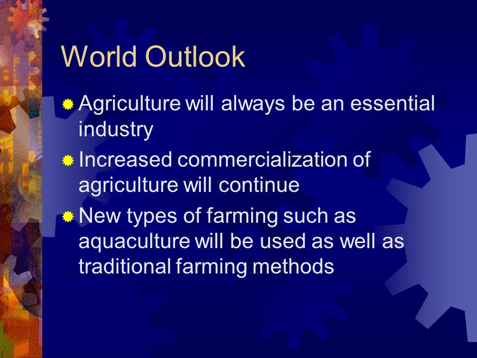 World Outlook Agriculture will always be an essential industry Increased commercialization of agriculture will continue New types of farming such as aquaculture will be used as well as traditional farming methods