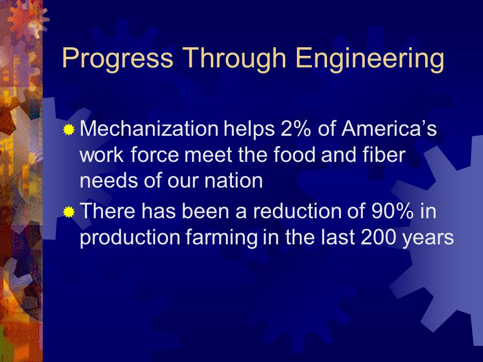 Progress Through Engineering Mechanization helps 2% of Americas work force meet the food and fiber needs of our nation There has been a reduction of 90% in production farming in the last 200 years