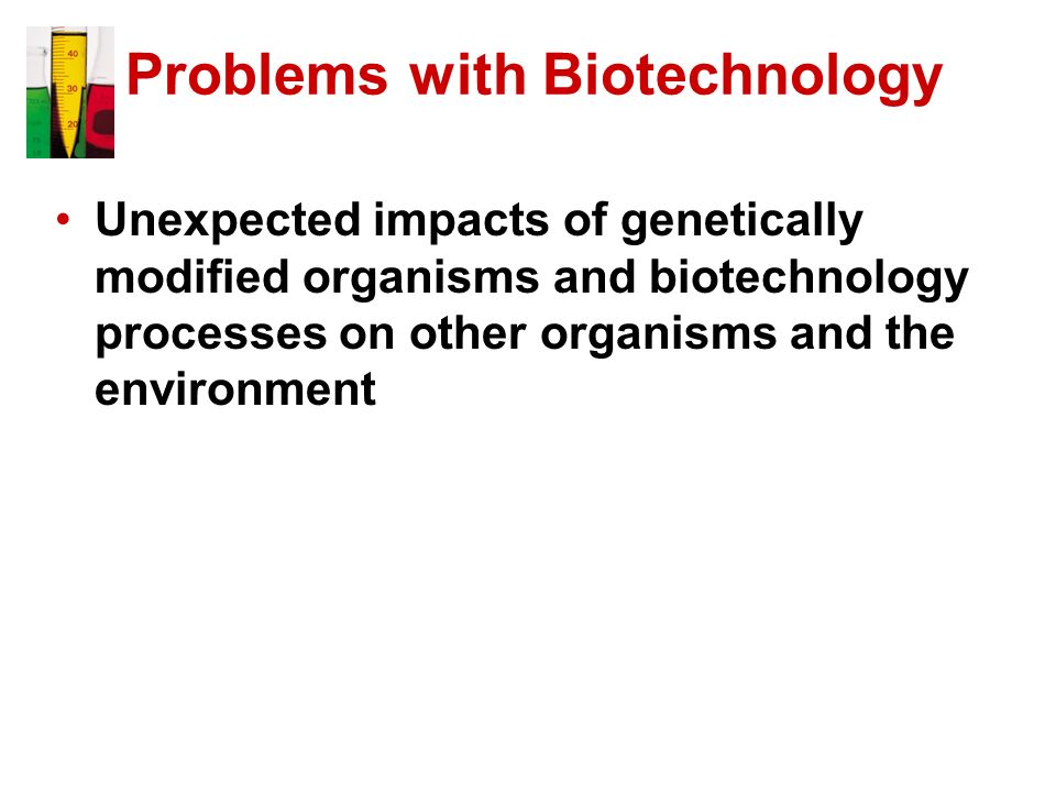 Unexpected impacts of genetically modified organisms and biotechnology processes on other organisms and the environment Problems with Biotechnology