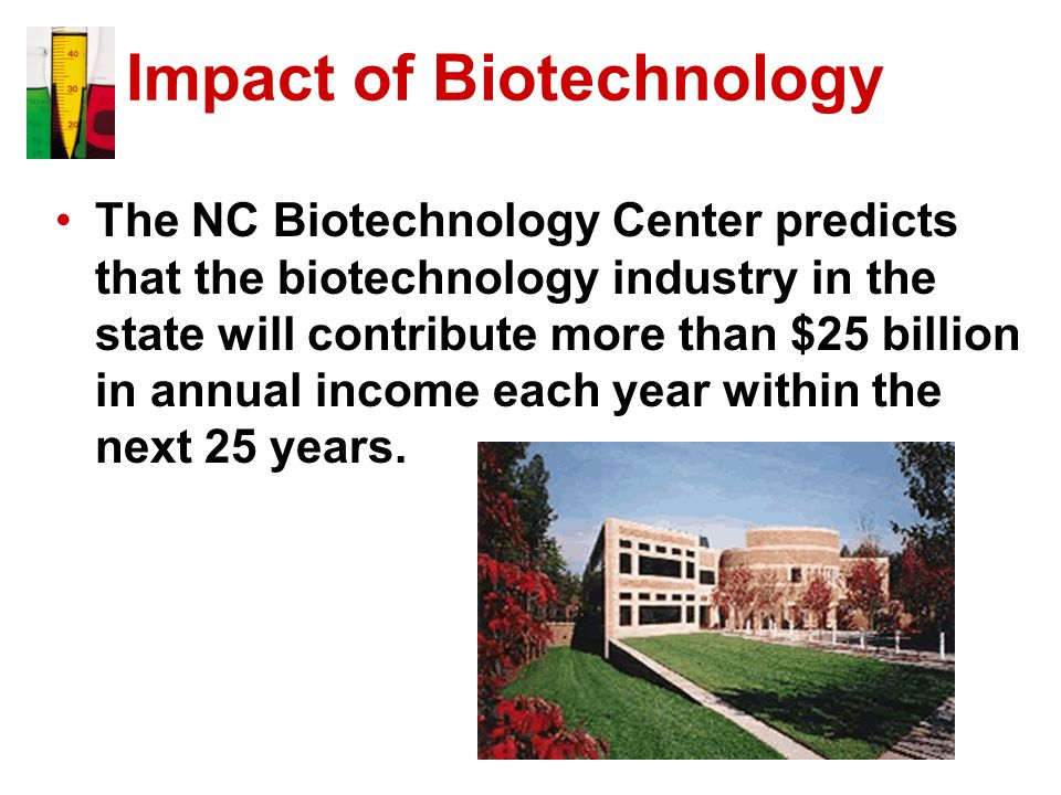 Impact of Biotechnology The NC Biotechnology Center predicts that the biotechnology industry in the state will contribute more than $25 billion in ann