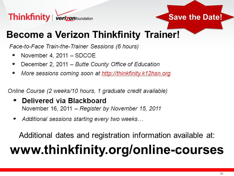 33 º November 4, 2011 – SDCOE º December 2, 2011 – Butte County Office of Education º More sessions coming soon at   Become a Verizon Thinkfinity Trainer.