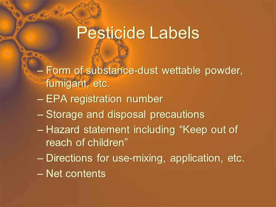 Pesticide Labels –Form of substance-dust wettable powder, fumigant, etc. –EPA registration number –Storage and disposal precautions –Hazard statement