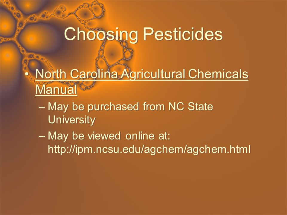 Choosing Pesticides North Carolina Agricultural Chemicals Manual –May be purchased from NC State University –May be viewed online at: http://ipm.ncsu.