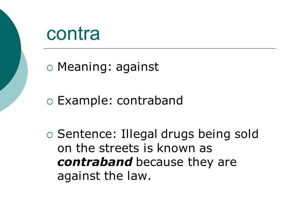 contra Meaning: against Example: contraband Sentence: Illegal drugs being sold on the streets is known as contraband because they are against the law.