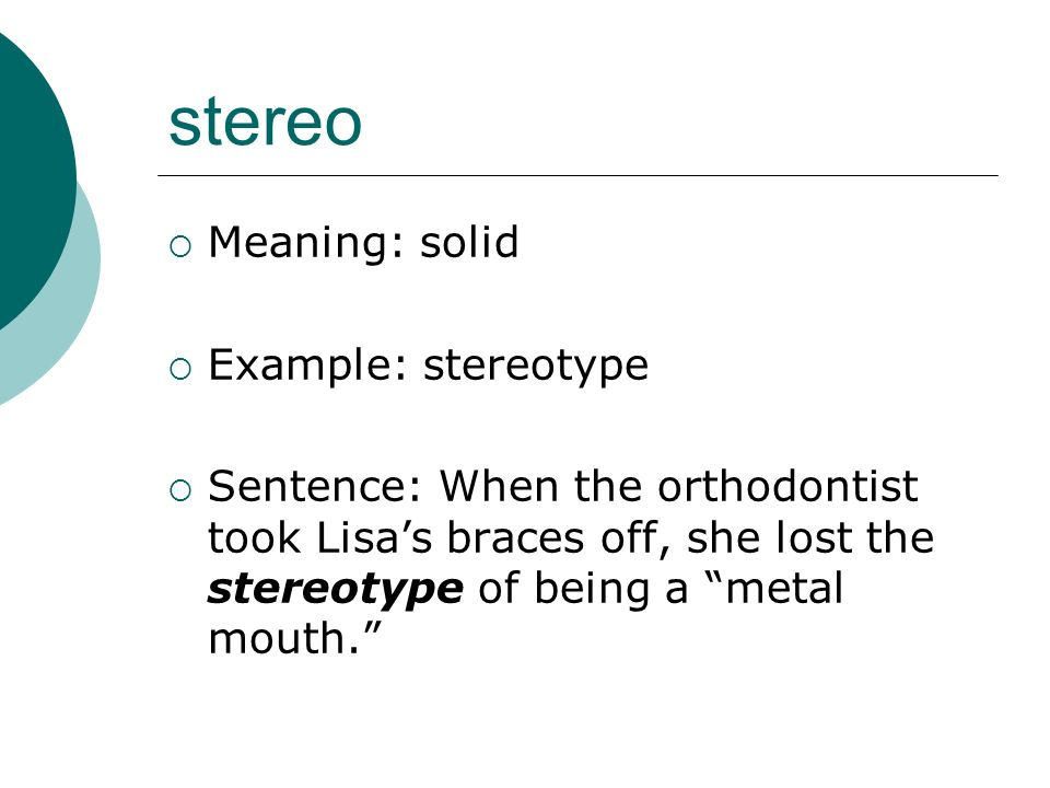 stereo Meaning: solid Example: stereotype Sentence: When the orthodontist took Lisas braces off, she lost the stereotype of being a metal mouth.