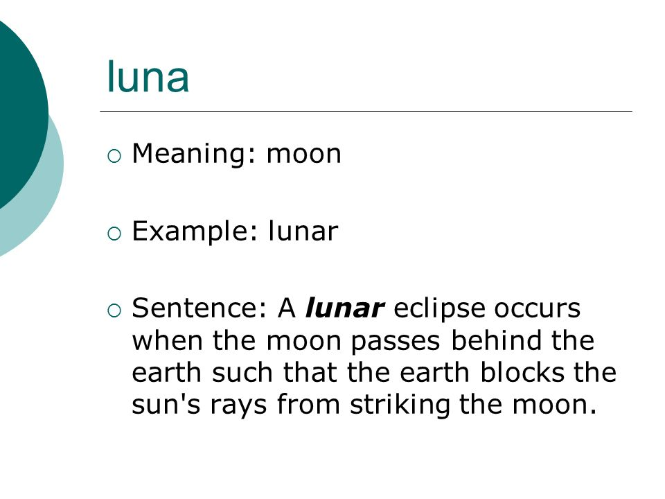 luna Meaning: moon Example: lunar Sentence: A lunar eclipse occurs when the moon passes behind the earth such that the earth blocks the sun s rays from striking the moon.