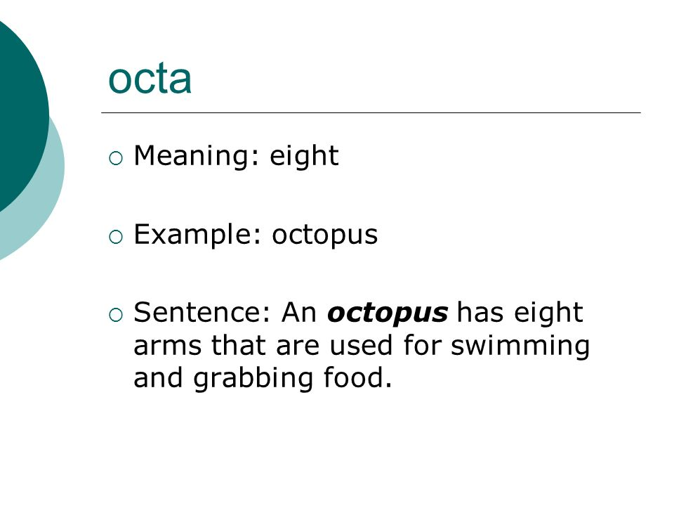 octa Meaning: eight Example: octopus Sentence: An octopus has eight arms that are used for swimming and grabbing food.