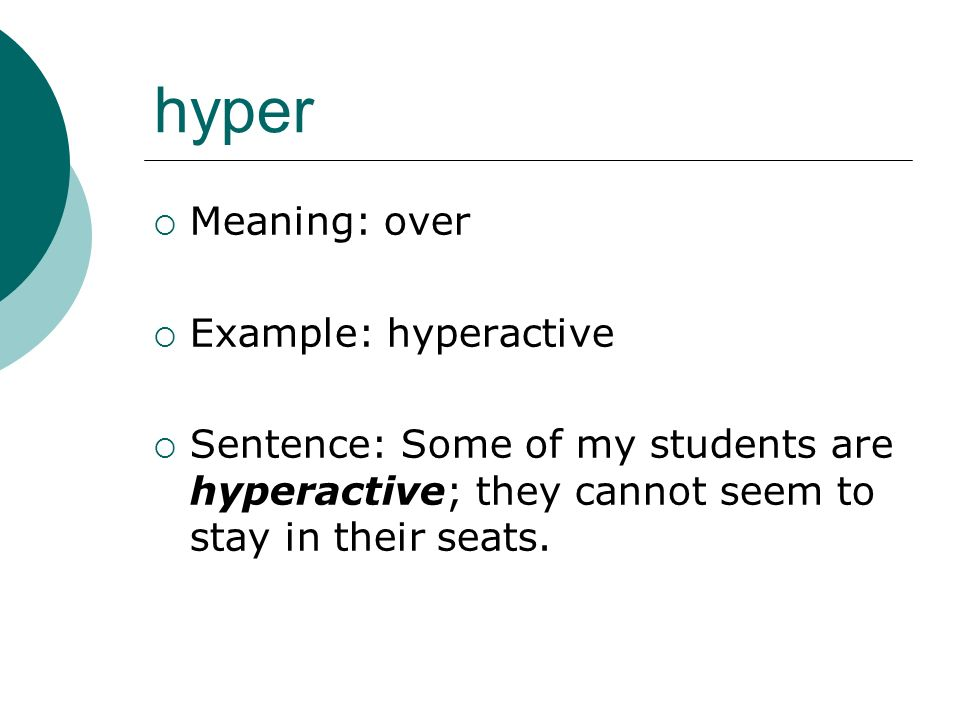 hyper Meaning: over Example: hyperactive Sentence: Some of my students are hyperactive; they cannot seem to stay in their seats.