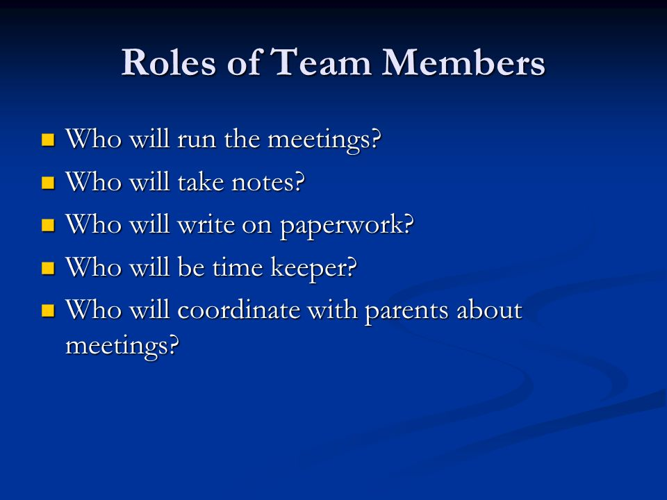 Roles of Team Members Who will run the meetings. Who will run the meetings.