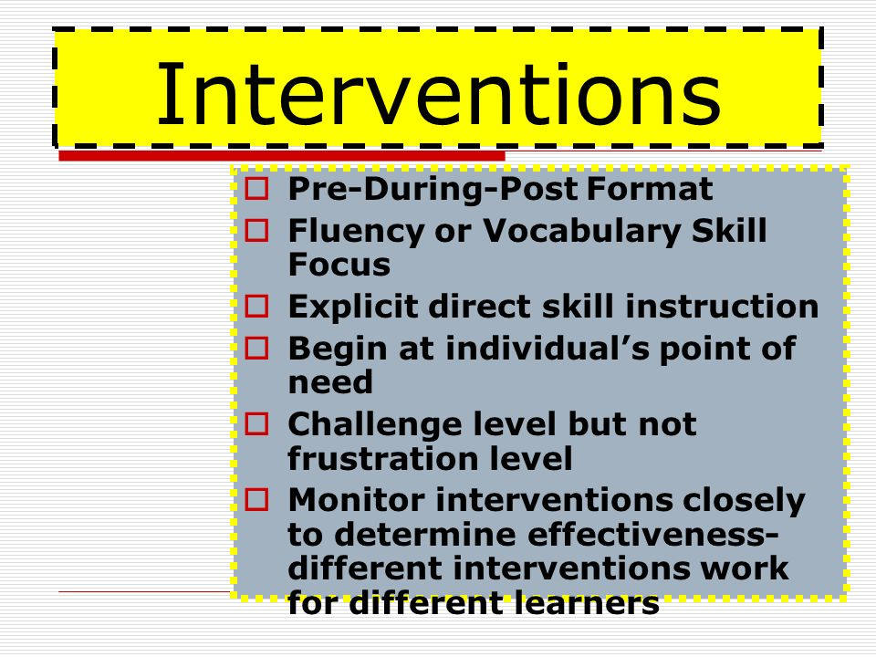 Interventions Pre-During-Post Format Fluency or Vocabulary Skill Focus Explicit direct skill instruction Begin at individuals point of need Challenge level but not frustration level Monitor interventions closely to determine effectiveness- different interventions work for different learners