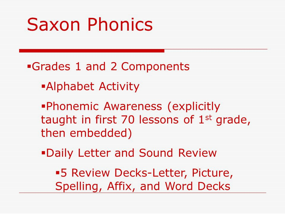 Saxon Phonics Grades 1 and 2 Components Alphabet Activity Phonemic Awareness (explicitly taught in first 70 lessons of 1 st grade, then embedded) Dail