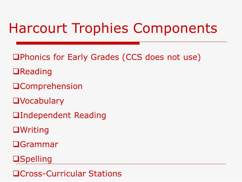 Harcourt Trophies Components Phonics for Early Grades (CCS does not use) Reading Comprehension Vocabulary Independent Reading Writing Grammar Spelling Cross-Curricular Stations