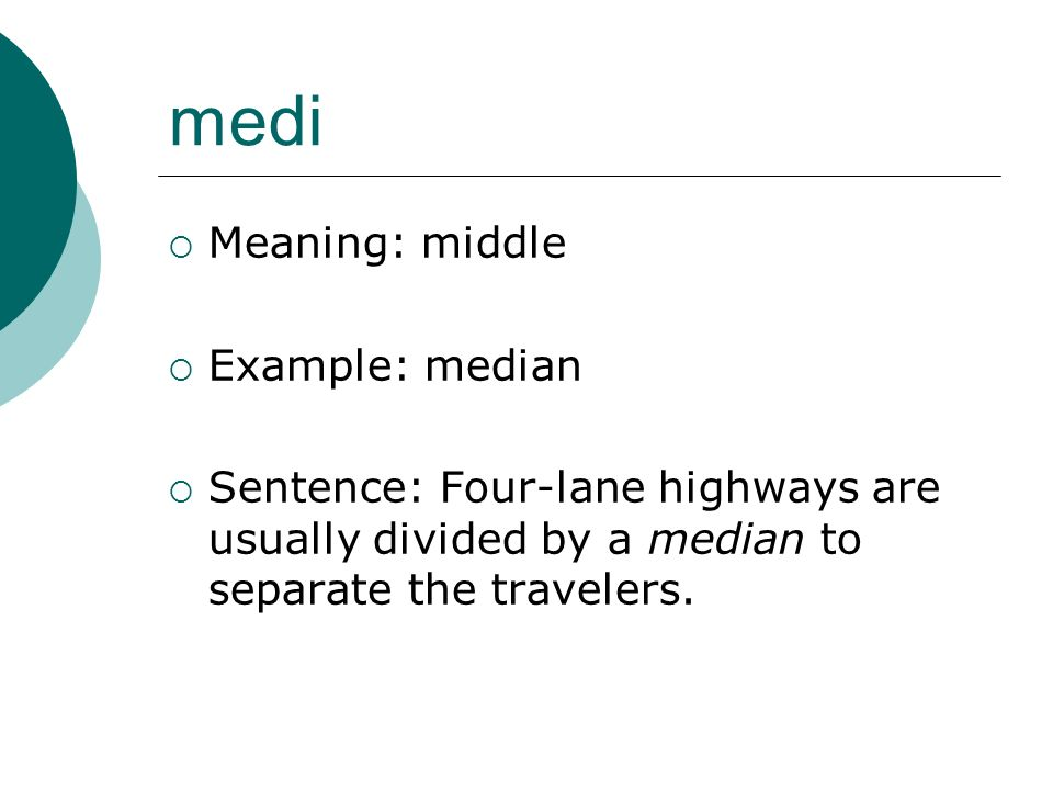 medi Meaning: middle Example: median Sentence: Four-lane highways are usually divided by a median to separate the travelers.