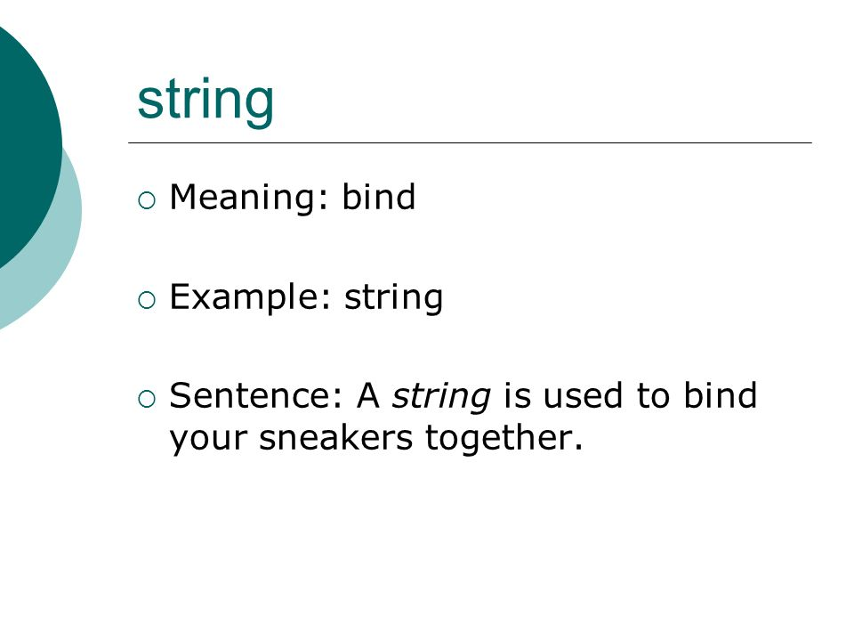 string Meaning: bind Example: string Sentence: A string is used to bind your sneakers together.