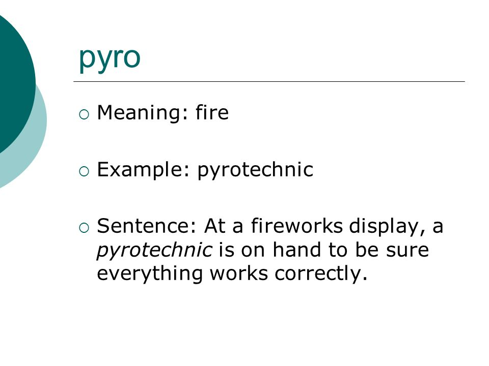 pyro Meaning: fire Example: pyrotechnic Sentence: At a fireworks display, a pyrotechnic is on hand to be sure everything works correctly.