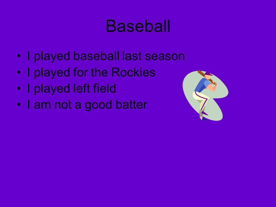 Baseball I played baseball last season I played for the Rockies I played left field I am not a good batter
