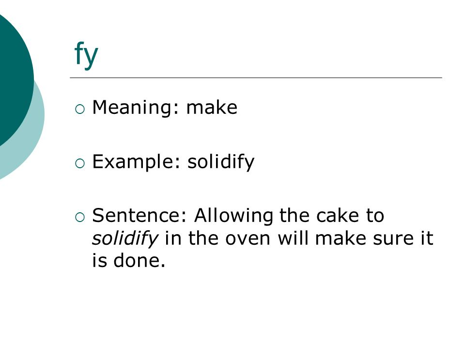 fy Meaning: make Example: solidify Sentence: Allowing the cake to solidify in the oven will make sure it is done.