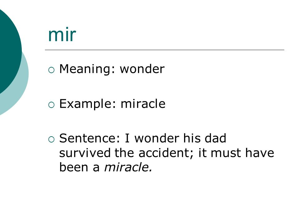 mir Meaning: wonder Example: miracle Sentence: I wonder his dad survived the accident; it must have been a miracle.