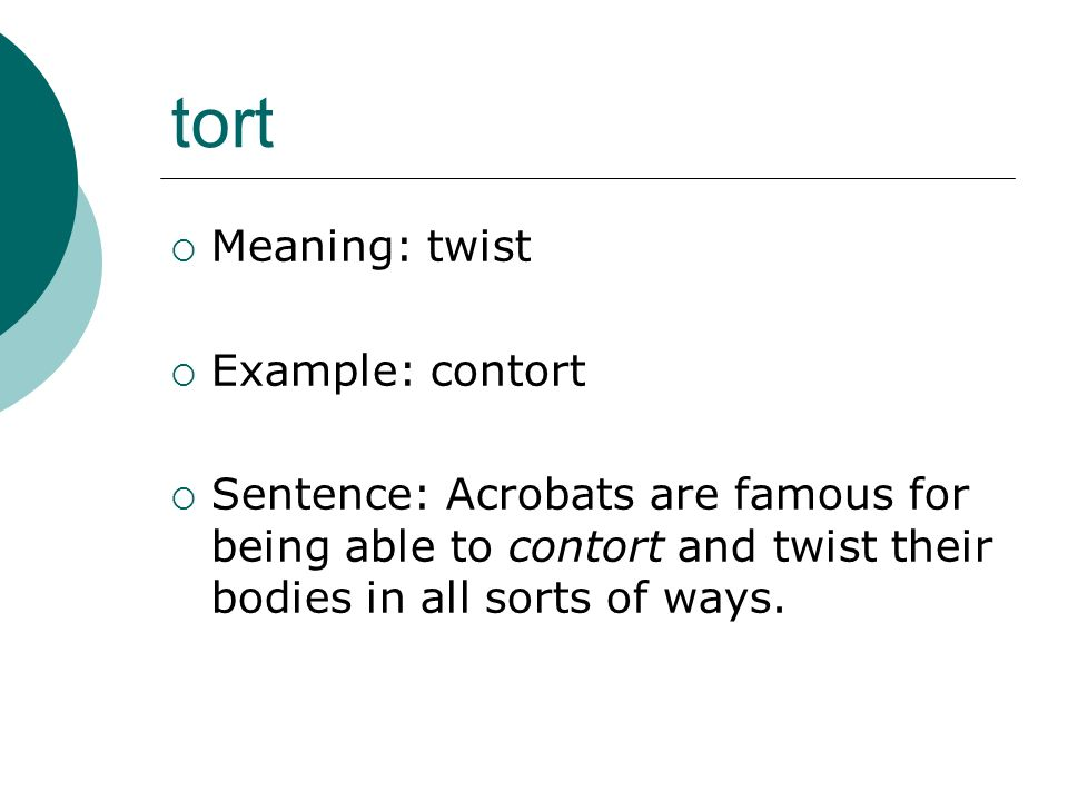 tort Meaning: twist Example: contort Sentence: Acrobats are famous for being able to contort and twist their bodies in all sorts of ways.