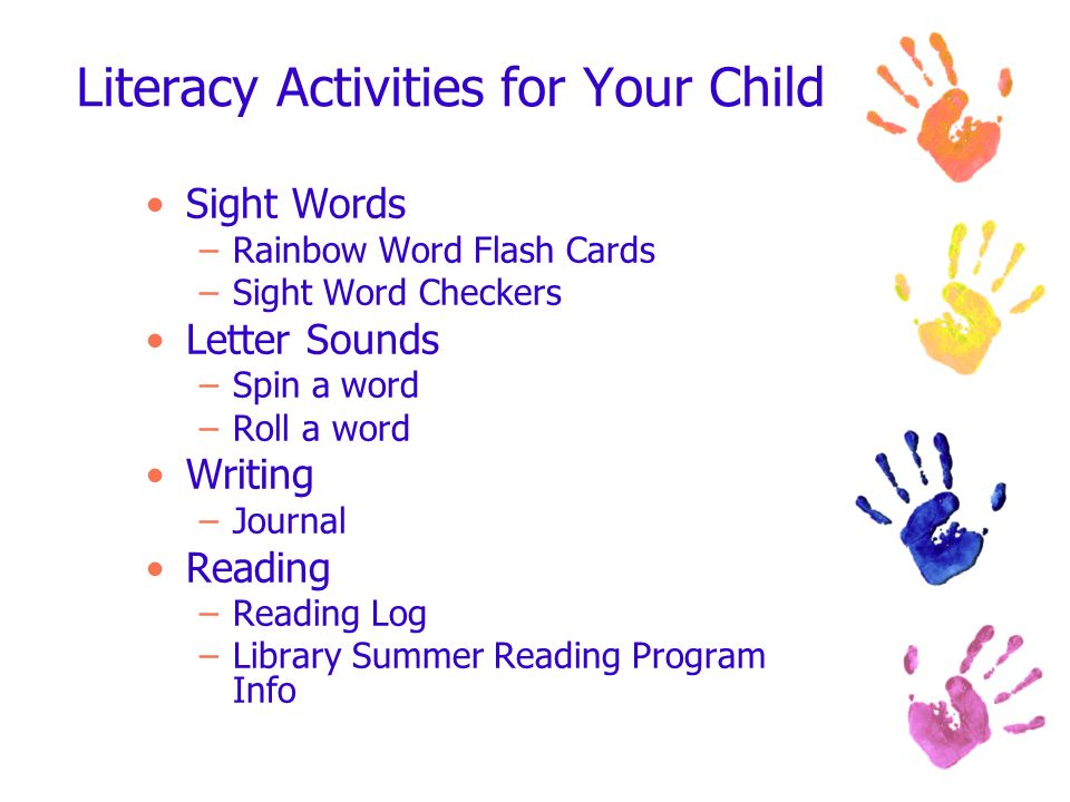 Literacy Activities for Your Child Sight Words –Rainbow Word Flash Cards –Sight Word Checkers Letter Sounds –Spin a word –Roll a word Writing –Journal