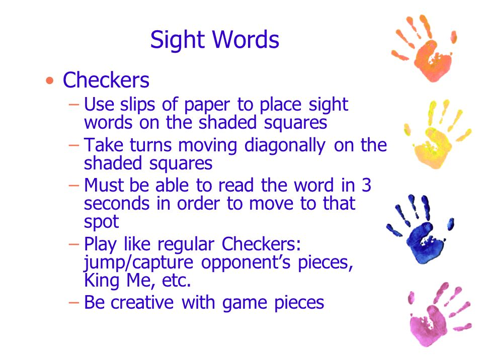 Sight Words Checkers –Use slips of paper to place sight words on the shaded squares –Take turns moving diagonally on the shaded squares –Must be able to read the word in 3 seconds in order to move to that spot –Play like regular Checkers: jump/capture opponents pieces, King Me, etc.