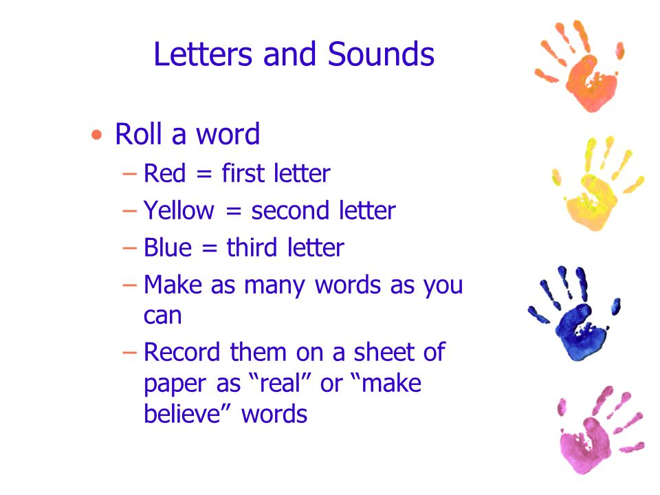 Letters and Sounds Roll a word –Red = first letter –Yellow = second letter –Blue = third letter –Make as many words as you can –Record them on a sheet of paper as real or make believe words