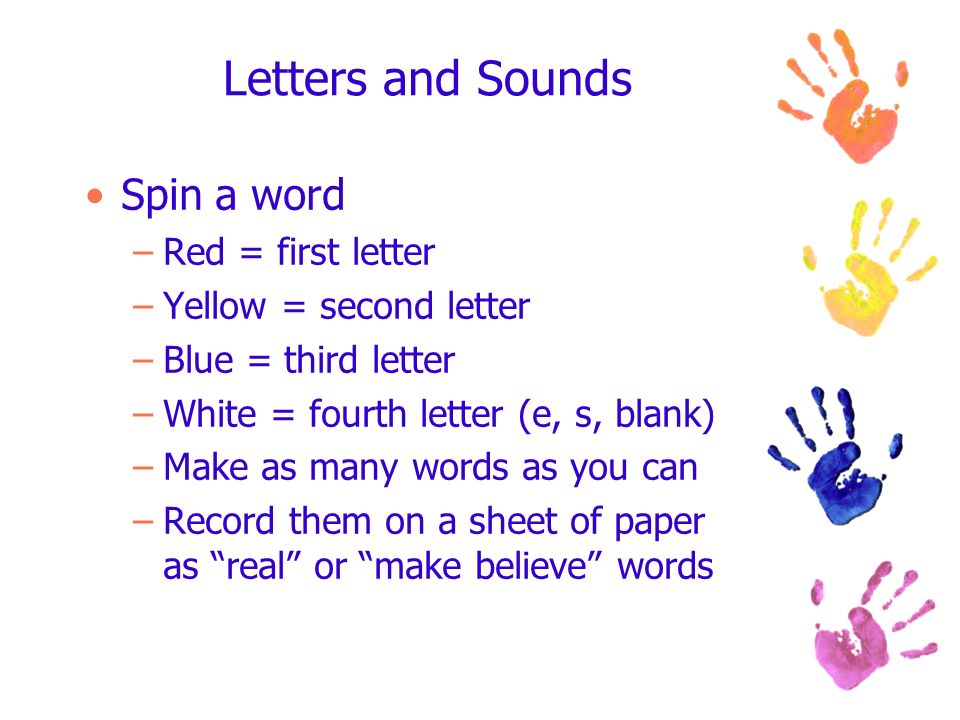 Letters and Sounds Spin a word –Red = first letter –Yellow = second letter –Blue = third letter –White = fourth letter (e, s, blank) –Make as many words as you can –Record them on a sheet of paper as real or make believe words