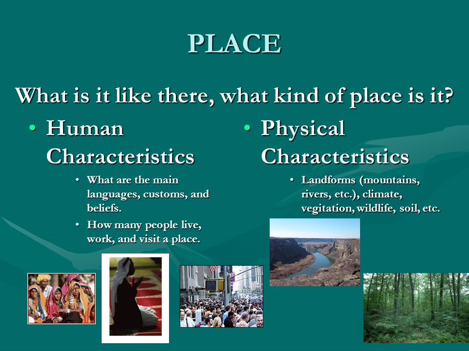 PLACE What is it like there, what kind of place is it? Human Characteristics What are the main languages, customs, and beliefs. How many people live,