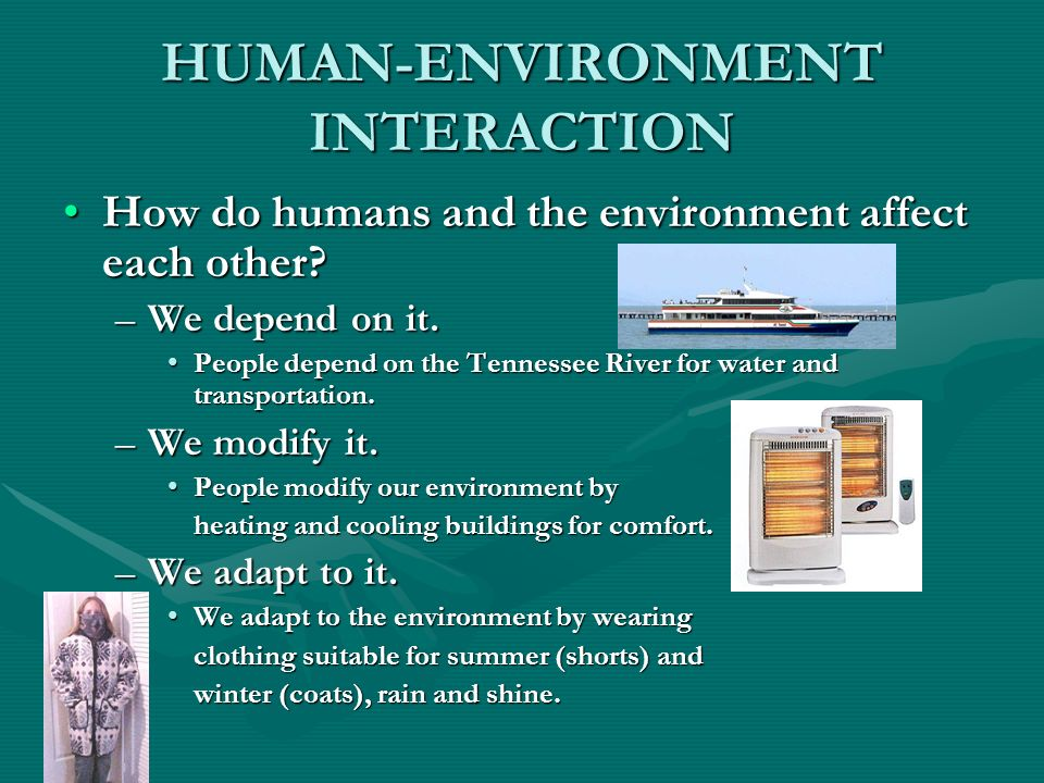 HUMAN-ENVIRONMENT INTERACTION How do humans and the environment affect each other?How do humans and the environment affect each other? –We depend on i