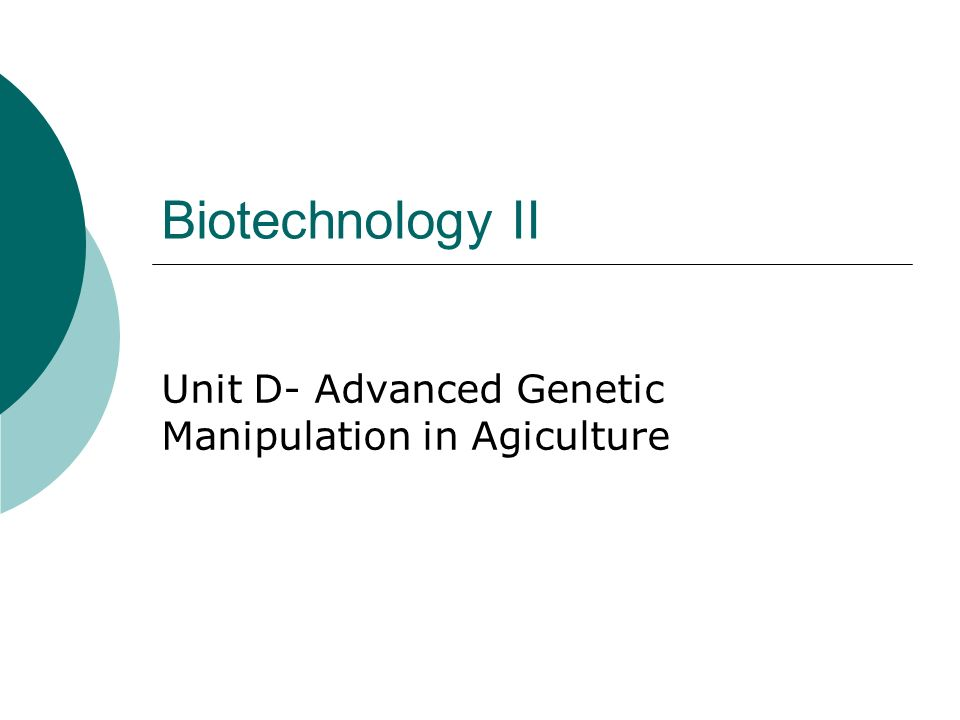 Biotechnology II Unit D- Advanced Genetic Manipulation in Agiculture